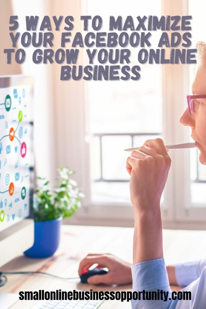 5 Ways To Maximize Your Facebook Ads To Grow Your Online Business